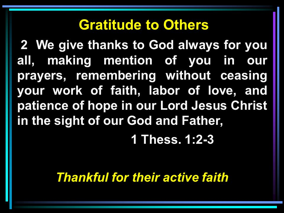 Gratitude to Others 2 We give thanks to God always for you all, making mention of you in our prayers, remembering without ceasing your work of faith, labor of love, and patience of hope in our Lord Jesus Christ in the sight of our God and Father, 1 Thess.