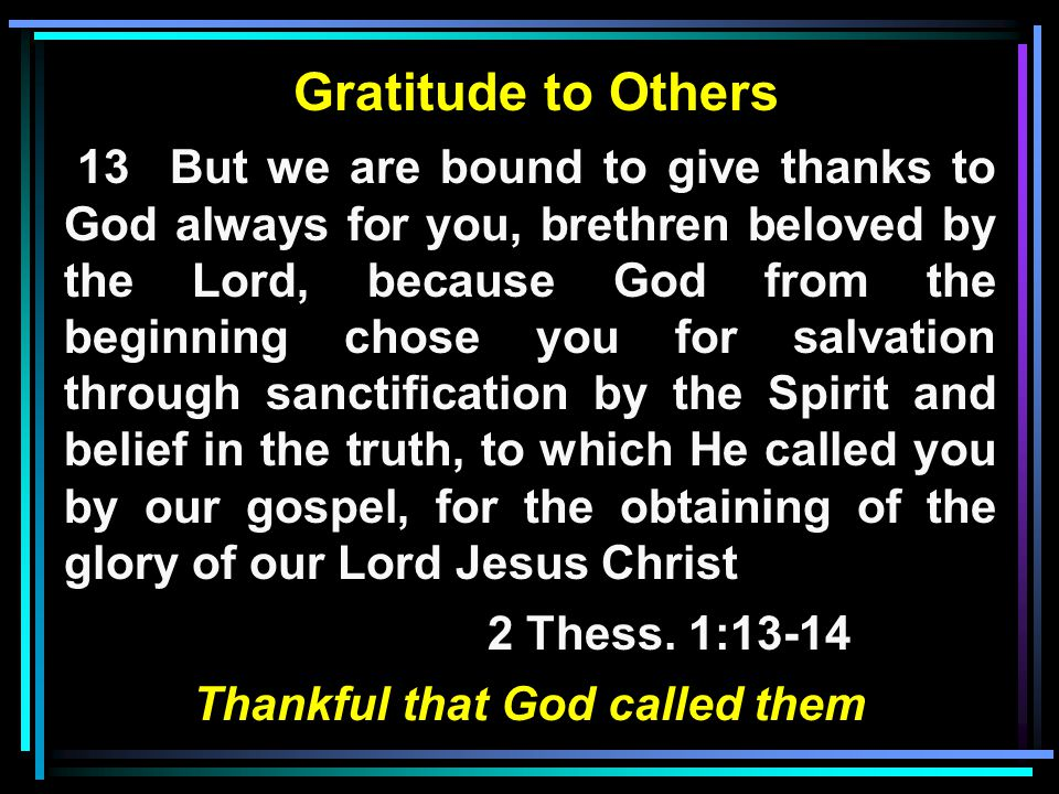 Gratitude to Others 13 But we are bound to give thanks to God always for you, brethren beloved by the Lord, because God from the beginning chose you for salvation through sanctification by the Spirit and belief in the truth, to which He called you by our gospel, for the obtaining of the glory of our Lord Jesus Christ 2 Thess.