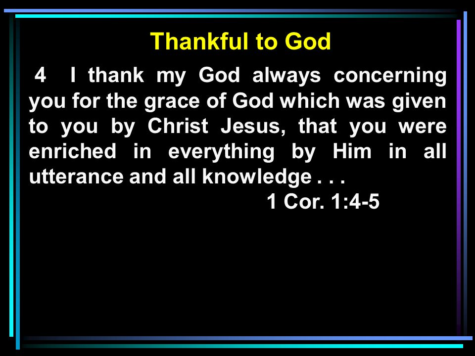 Thankful to God 4 I thank my God always concerning you for the grace of God which was given to you by Christ Jesus, that you were enriched in everything by Him in all utterance and all knowledge...