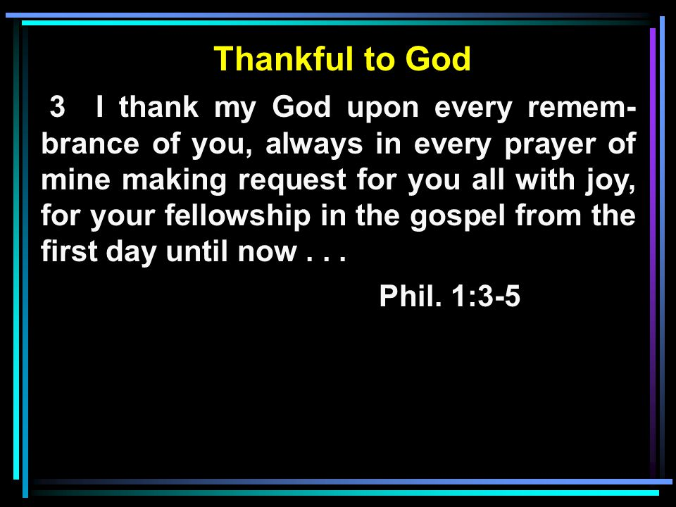 Thankful to God 3 I thank my God upon every remem- brance of you, always in every prayer of mine making request for you all with joy, for your fellowship in the gospel from the first day until now...