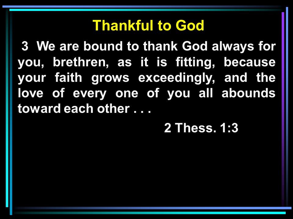 Thankful to God 3 We are bound to thank God always for you, brethren, as it is fitting, because your faith grows exceedingly, and the love of every one of you all abounds toward each other...