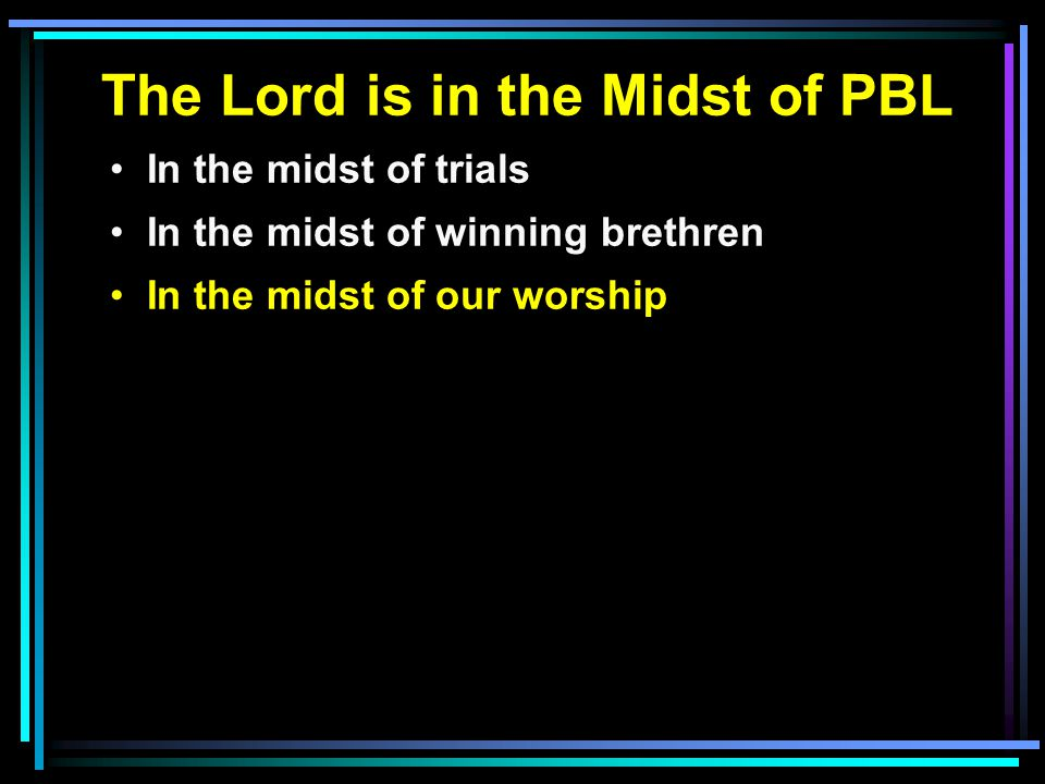 The Lord is in the Midst of PBL In the midst of trials In the midst of winning brethren In the midst of our worship