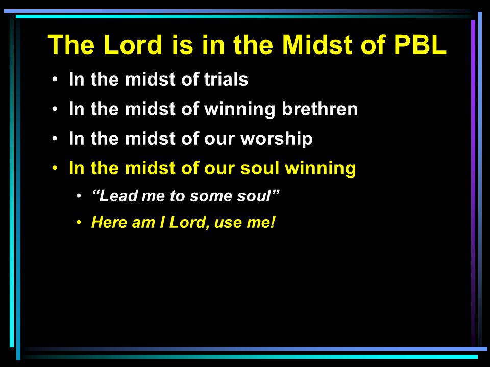 The Lord is in the Midst of PBL In the midst of trials In the midst of winning brethren In the midst of our worship In the midst of our soul winning Lead me to some soul Here am I Lord, use me!