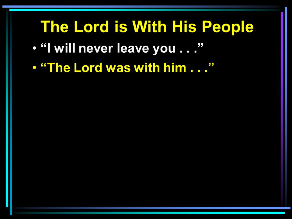 The Lord is With His People I will never leave you... The Lord was with him...