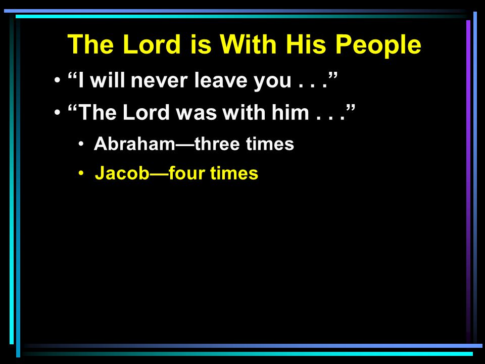 The Lord is With His People I will never leave you... The Lord was with him... Abraham—three times Jacob—four times