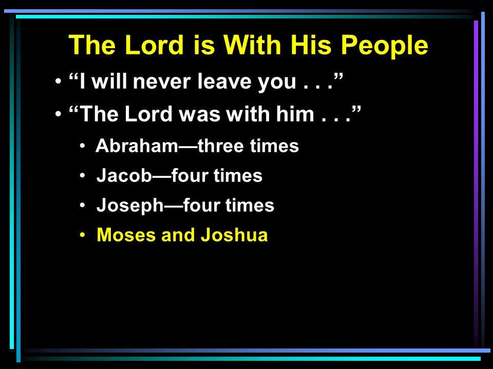The Lord is With His People I will never leave you... The Lord was with him... Abraham—three times Jacob—four times Joseph—four times Moses and Joshua
