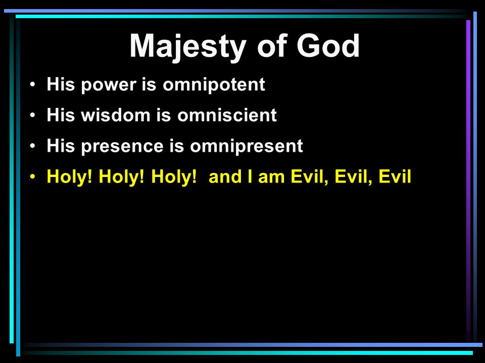 Majesty of God His power is omnipotent His wisdom is omniscient His presence is omnipresent Holy.
