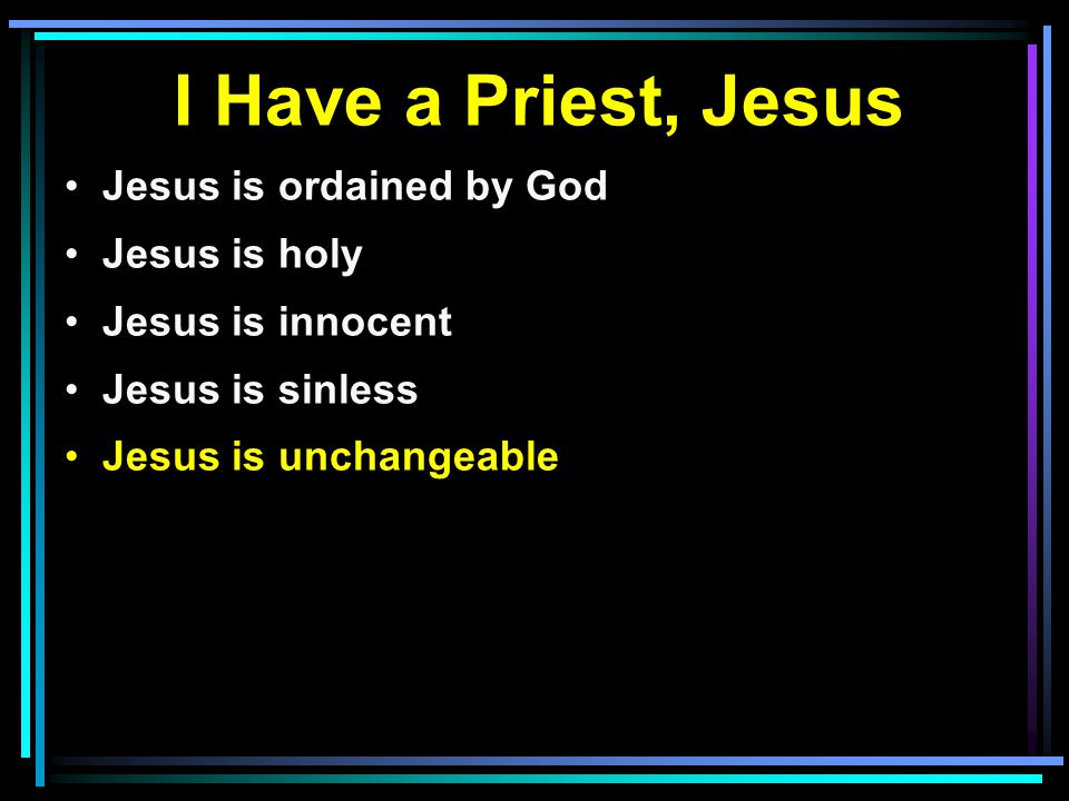 I Have a Priest, Jesus Jesus is ordained by God Jesus is holy Jesus is innocent Jesus is sinless Jesus is unchangeable
