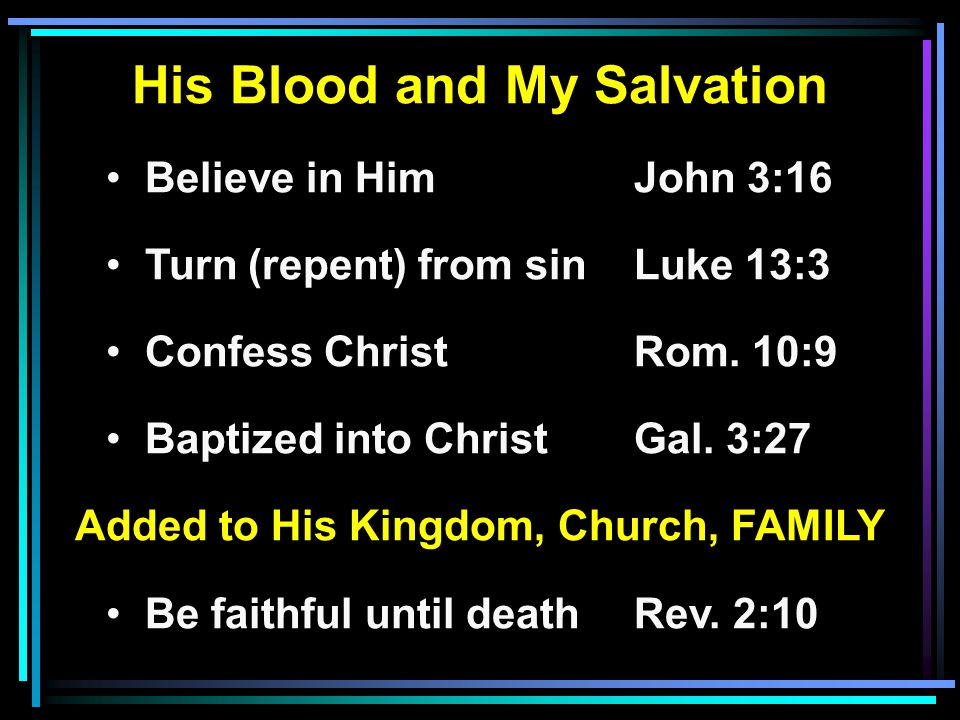 His Blood and My Salvation Believe in HimJohn 3:16 Turn (repent) from sinLuke 13:3 Confess ChristRom. 10:9 Baptized into ChristGal. 3:27 Added to His