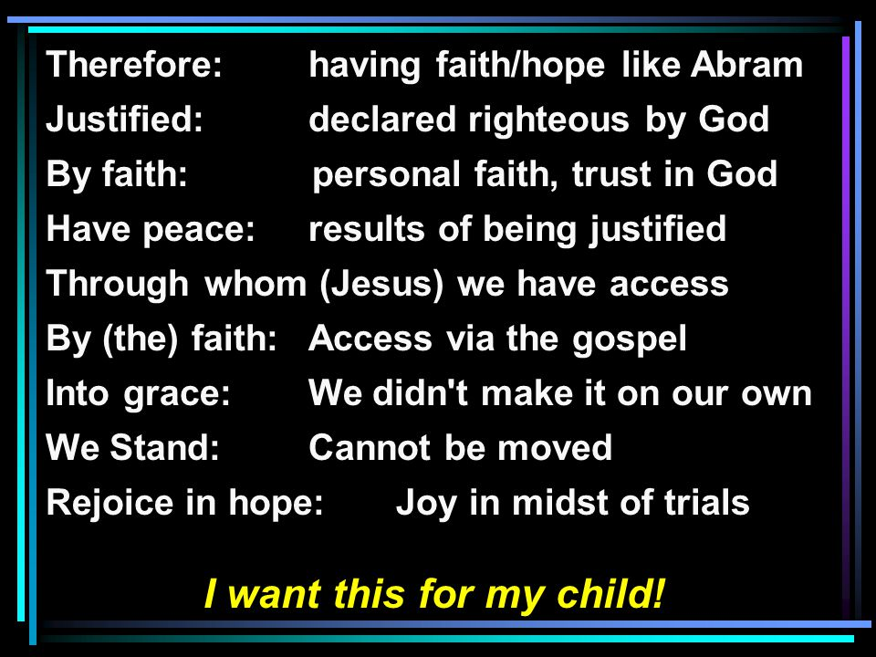 Therefore: having faith/hope like Abram Justified: declared righteous by God By faith: personal faith, trust in God Have peace:results of being justified Through whom (Jesus) we have access By (the) faith:Access via the gospel Into grace:We didn t make it on our own We Stand: Cannot be moved Rejoice in hope:Joy in midst of trials I want this for my child!