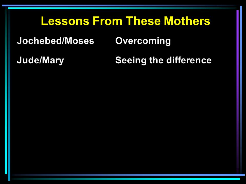 Lessons From These Mothers Jochebed/MosesOvercoming Jude/MarySeeing the difference