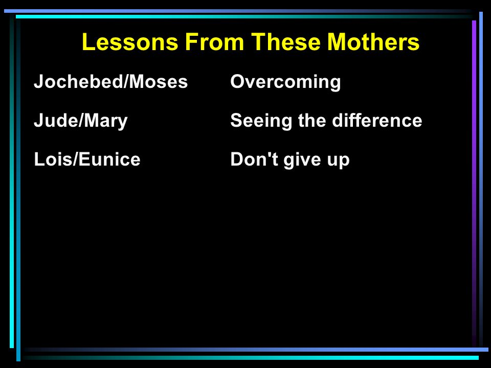 Lessons From These Mothers Jochebed/MosesOvercoming Jude/MarySeeing the difference Lois/EuniceDon t give up