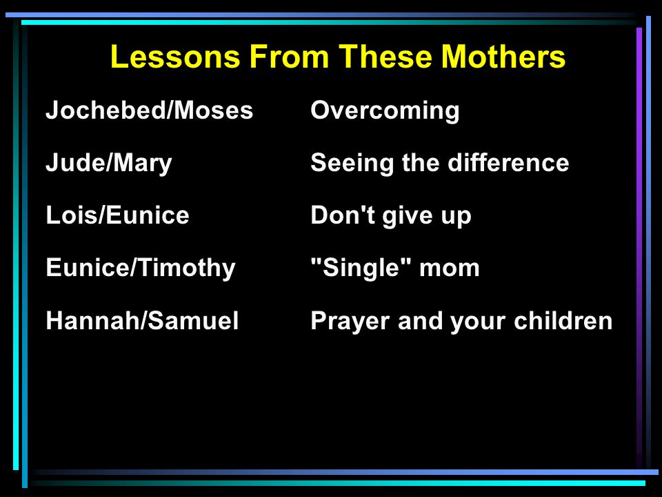 Lessons From These Mothers Jochebed/MosesOvercoming Jude/MarySeeing the difference Lois/EuniceDon t give up Eunice/Timothy Single mom Hannah/SamuelPrayer and your children