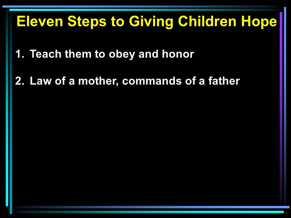 Eleven Steps to Giving Children Hope 1.Teach them to obey and honor 2.Law of a mother, commands of a father