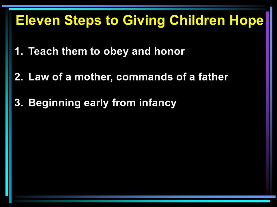 Eleven Steps to Giving Children Hope 1.Teach them to obey and honor 2.Law of a mother, commands of a father 3.Beginning early from infancy