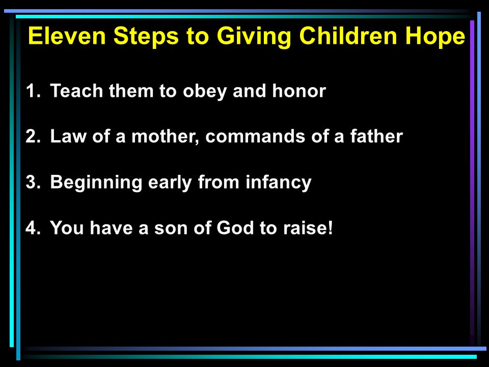 Eleven Steps to Giving Children Hope 1.Teach them to obey and honor 2.Law of a mother, commands of a father 3.Beginning early from infancy 4.You have a son of God to raise!