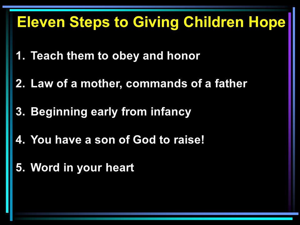 Eleven Steps to Giving Children Hope 1.Teach them to obey and honor 2.Law of a mother, commands of a father 3.Beginning early from infancy 4.You have a son of God to raise.