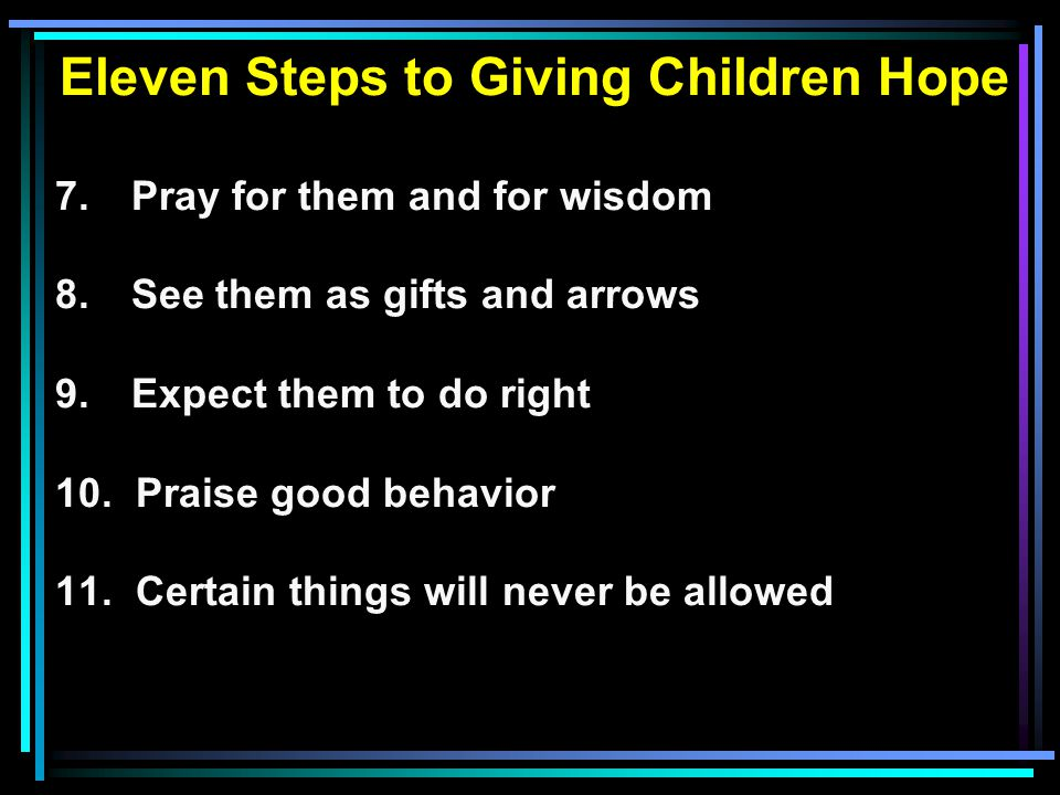 Eleven Steps to Giving Children Hope 7. Pray for them and for wisdom 8.