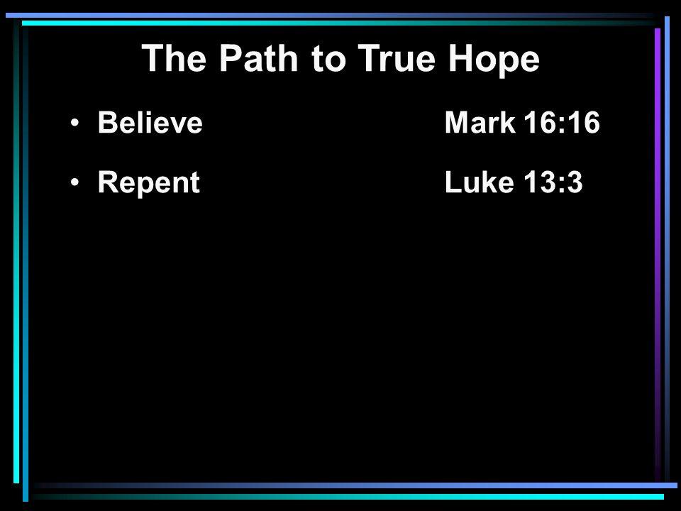 The Path to True Hope Believe Mark 16:16 RepentLuke 13:3