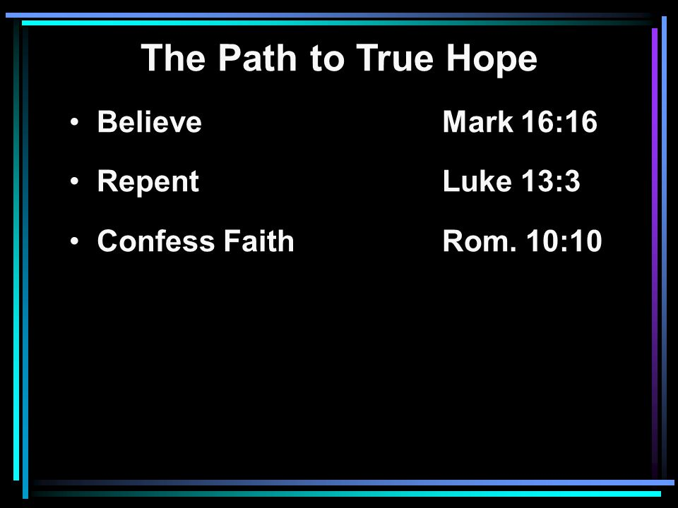 The Path to True Hope Believe Mark 16:16 RepentLuke 13:3 Confess FaithRom. 10:10