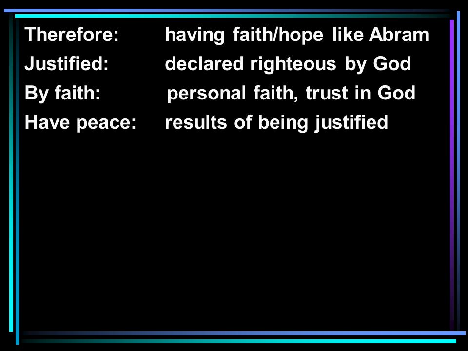Therefore: having faith/hope like Abram Justified: declared righteous by God By faith: personal faith, trust in God Have peace:results of being justified