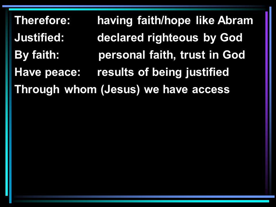 Therefore: having faith/hope like Abram Justified: declared righteous by God By faith: personal faith, trust in God Have peace:results of being justified Through whom (Jesus) we have access