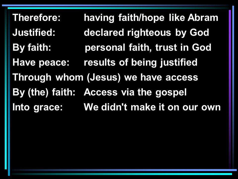Therefore: having faith/hope like Abram Justified: declared righteous by God By faith: personal faith, trust in God Have peace:results of being justified Through whom (Jesus) we have access By (the) faith:Access via the gospel Into grace:We didn t make it on our own