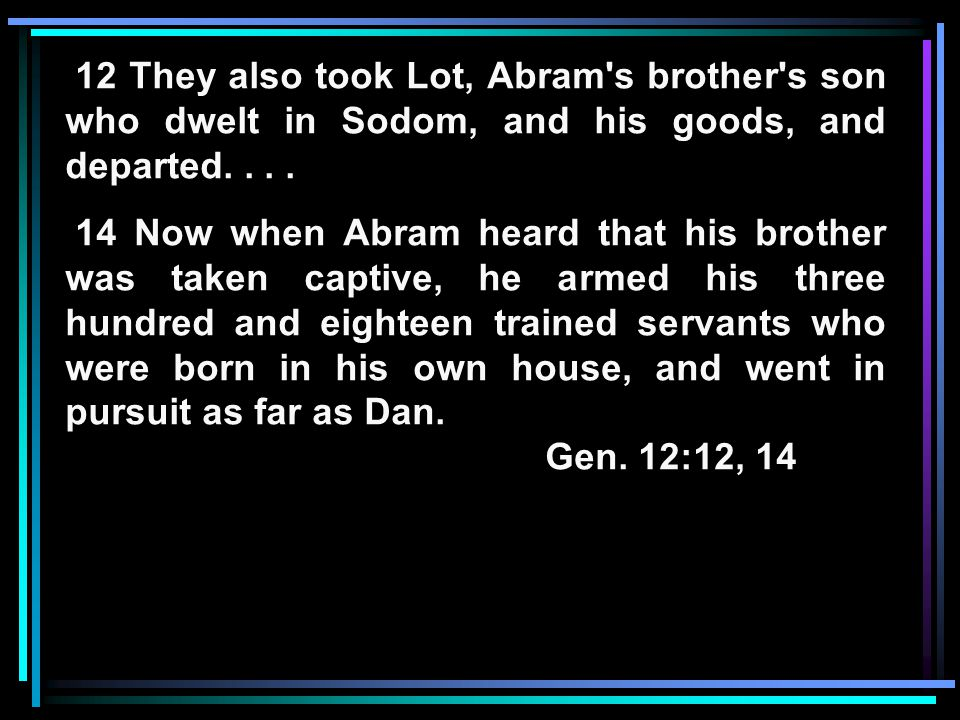 12 They also took Lot, Abram s brother s son who dwelt in Sodom, and his goods, and departed....