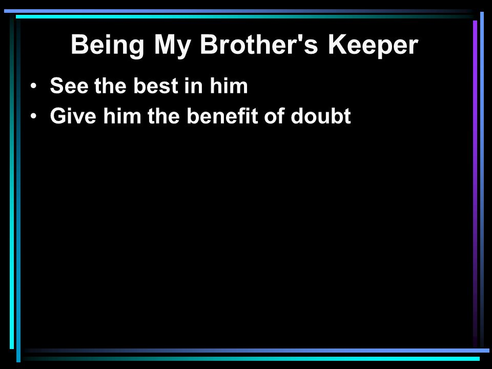 Being My Brother s Keeper See the best in him Give him the benefit of doubt