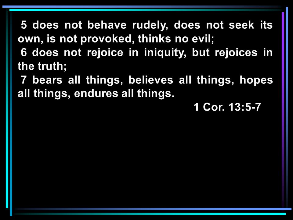 5 does not behave rudely, does not seek its own, is not provoked, thinks no evil; 6 does not rejoice in iniquity, but rejoices in the truth; 7 bears all things, believes all things, hopes all things, endures all things.