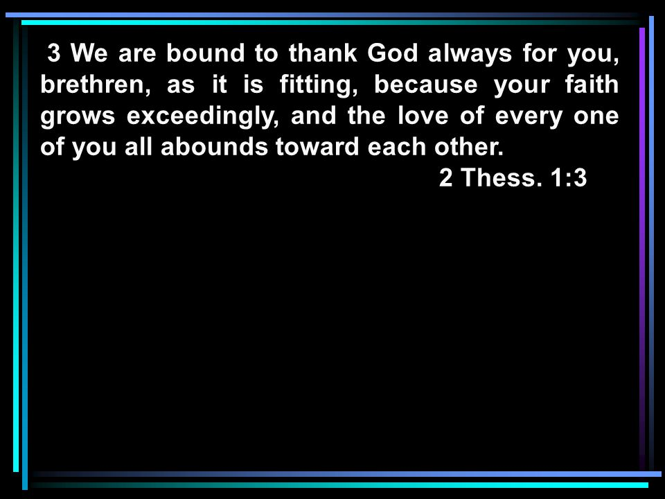 3 We are bound to thank God always for you, brethren, as it is fitting, because your faith grows exceedingly, and the love of every one of you all abounds toward each other.