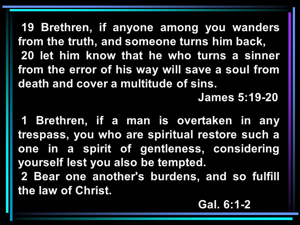 19 Brethren, if anyone among you wanders from the truth, and someone turns him back, 20 let him know that he who turns a sinner from the error of his way will save a soul from death and cover a multitude of sins.