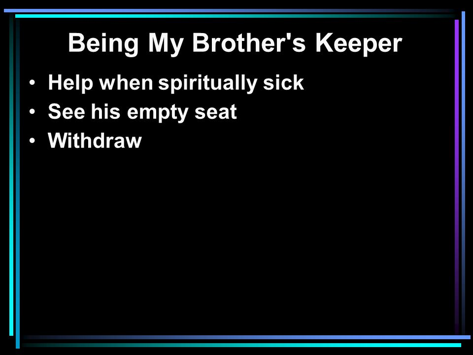 Being My Brother s Keeper Help when spiritually sick See his empty seat Withdraw