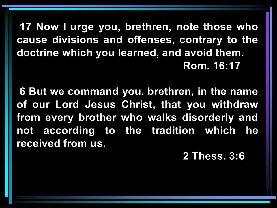 17 Now I urge you, brethren, note those who cause divisions and offenses, contrary to the doctrine which you learned, and avoid them.