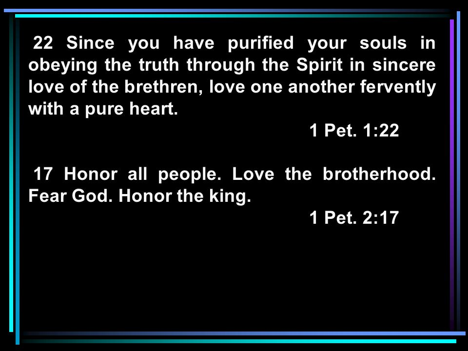 22 Since you have purified your souls in obeying the truth through the Spirit in sincere love of the brethren, love one another fervently with a pure heart.