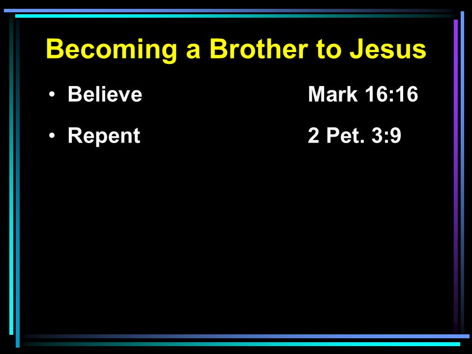 Becoming a Brother to Jesus Believe Mark 16:16 Repent2 Pet. 3:9
