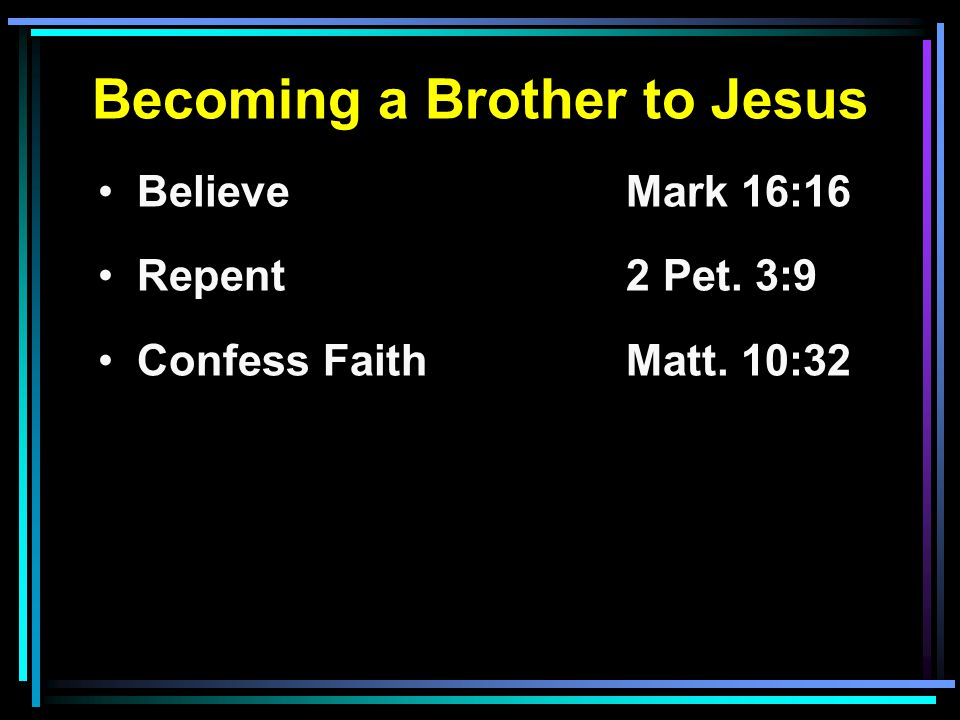 Becoming a Brother to Jesus Believe Mark 16:16 Repent2 Pet. 3:9 Confess FaithMatt. 10:32