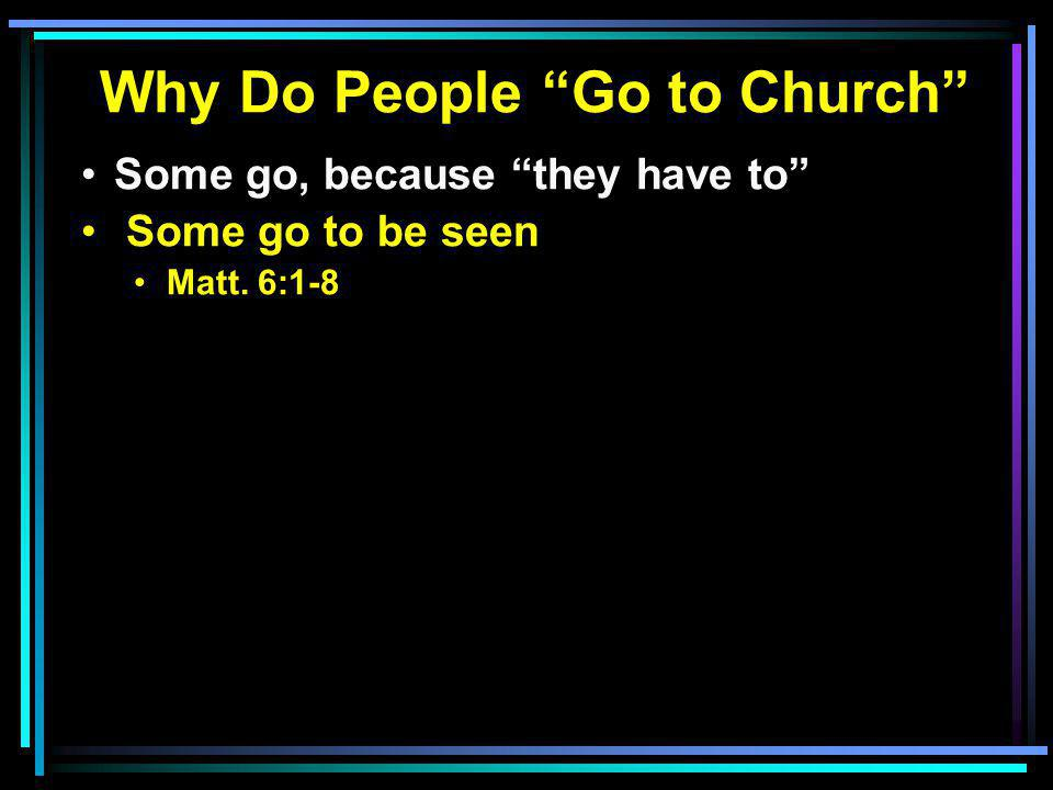 Why Do People Go to Church Some go, because they have to Some go to be seen Matt. 6:1-8