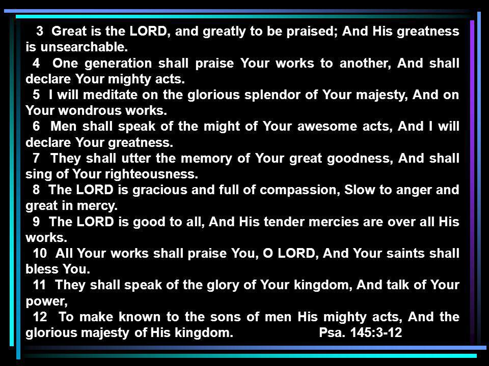 3 Great is the LORD, and greatly to be praised; And His greatness is unsearchable.