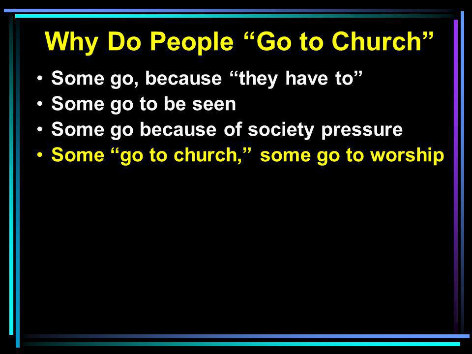 Why Do People Go to Church Some go, because they have to Some go to be seen Some go because of society pressure Some go to church, some go to worship