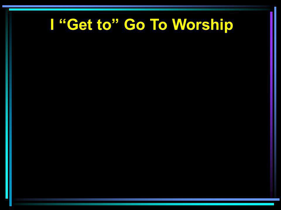 I Get to Go To Worship