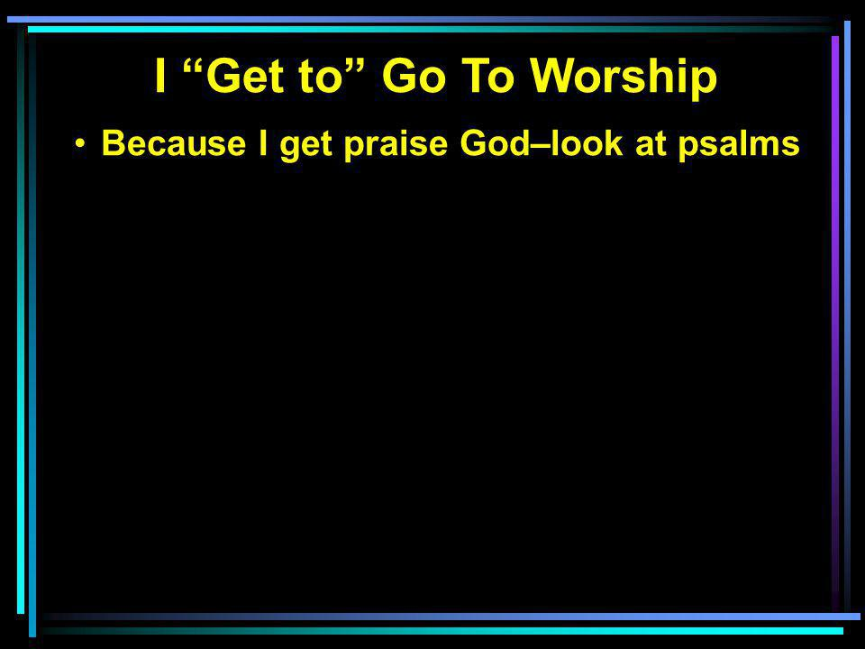 Because I get praise God–look at psalms