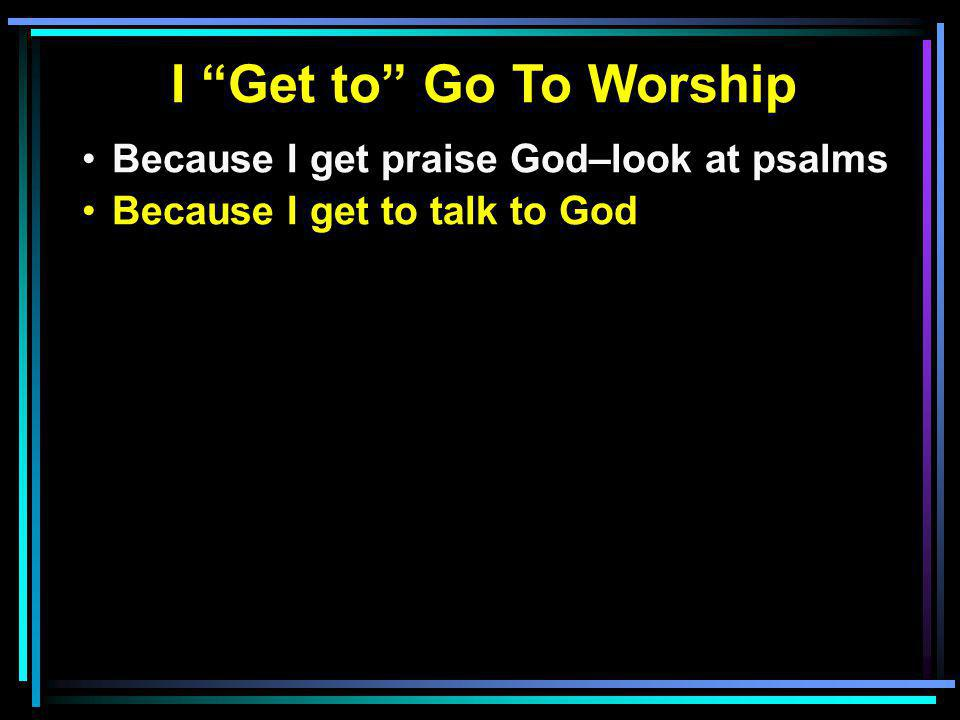 I Get to Go To Worship Because I get praise God–look at psalms Because I get to talk to God