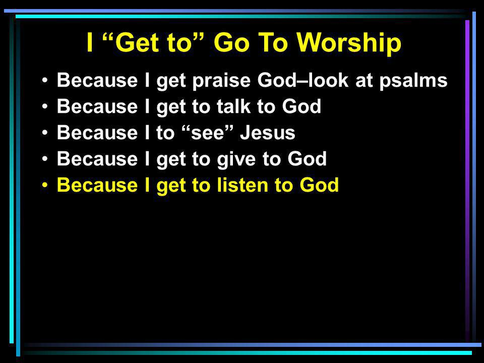 I Get to Go To Worship Because I get praise God–look at psalms Because I get to talk to God Because I to see Jesus Because I get to give to God Because I get to listen to God
