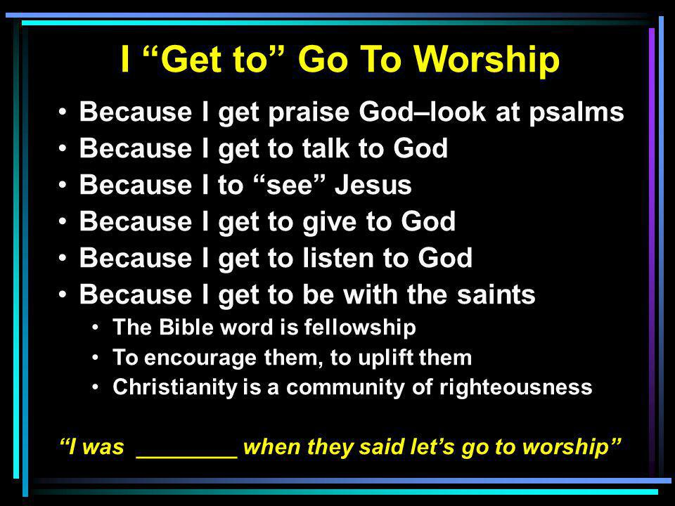 I Get to Go To Worship Because I get praise God–look at psalms Because I get to talk to God Because I to see Jesus Because I get to give to God Because I get to listen to God Because I get to be with the saints The Bible word is fellowship To encourage them, to uplift them Christianity is a community of righteousness I was ________ when they said let's go to worship