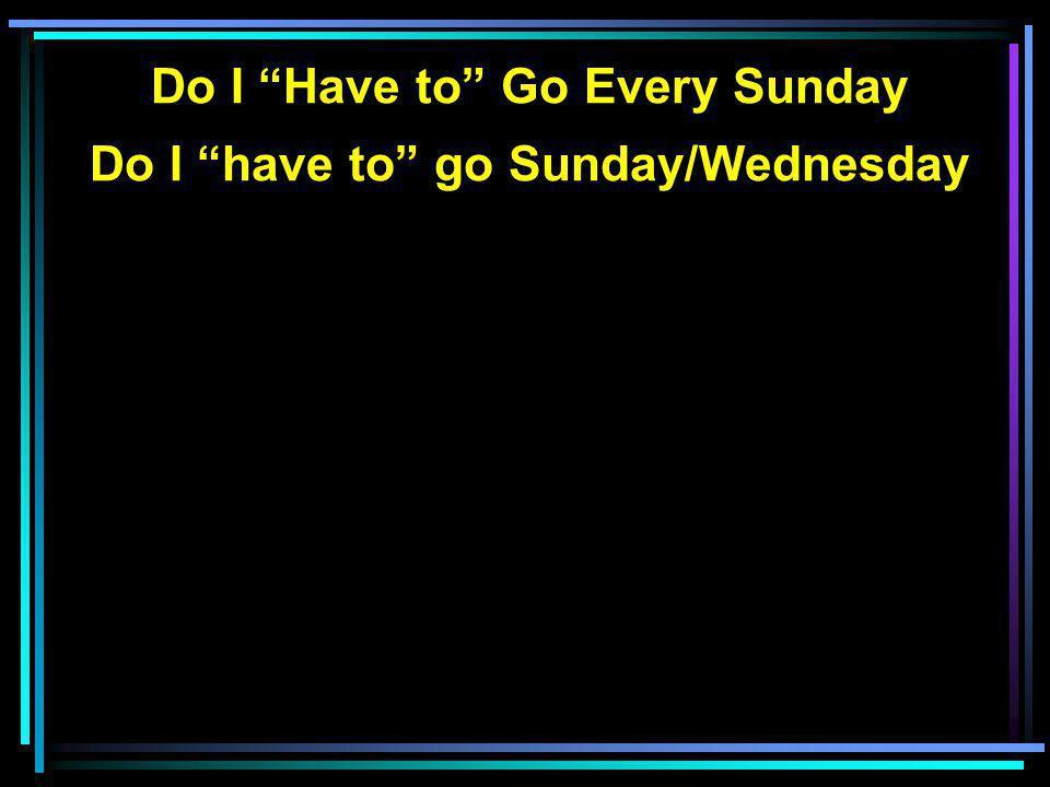 Do I Have to Go Every Sunday Do I have to go Sunday/Wednesday