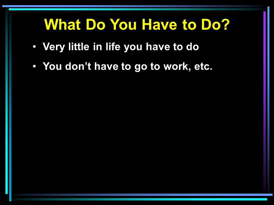 What Do You Have to Do? Very little in life you have to do You don't have to go to work, etc.