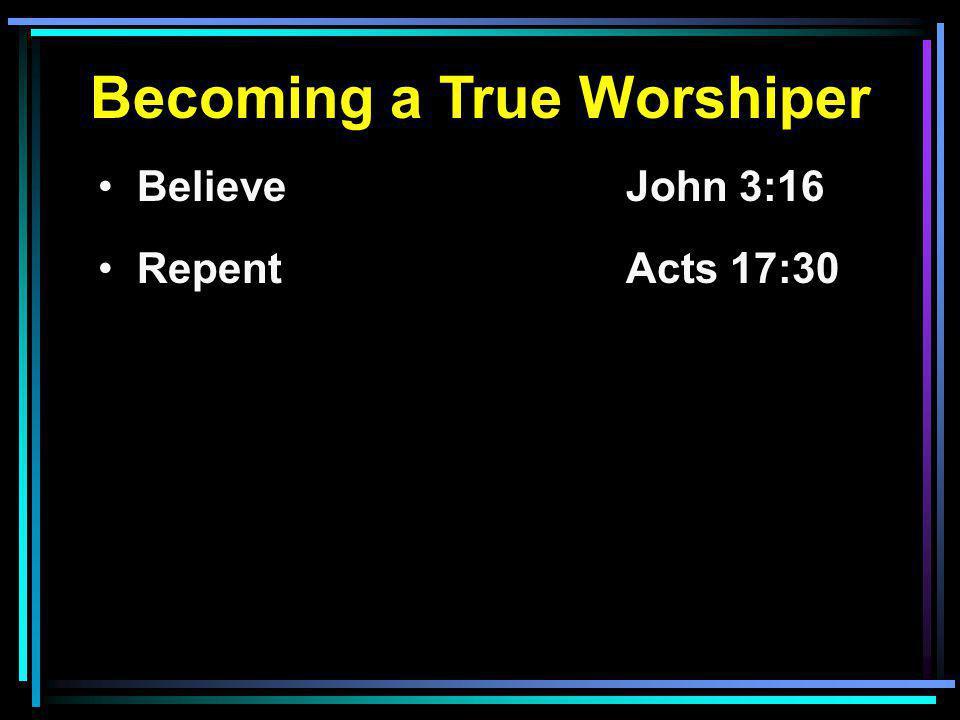 Becoming a True Worshiper Believe John 3:16 RepentActs 17:30