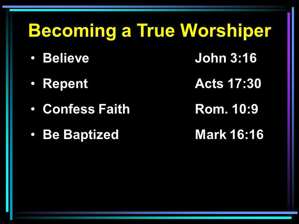 Becoming a True Worshiper Believe John 3:16 RepentActs 17:30 Confess FaithRom.