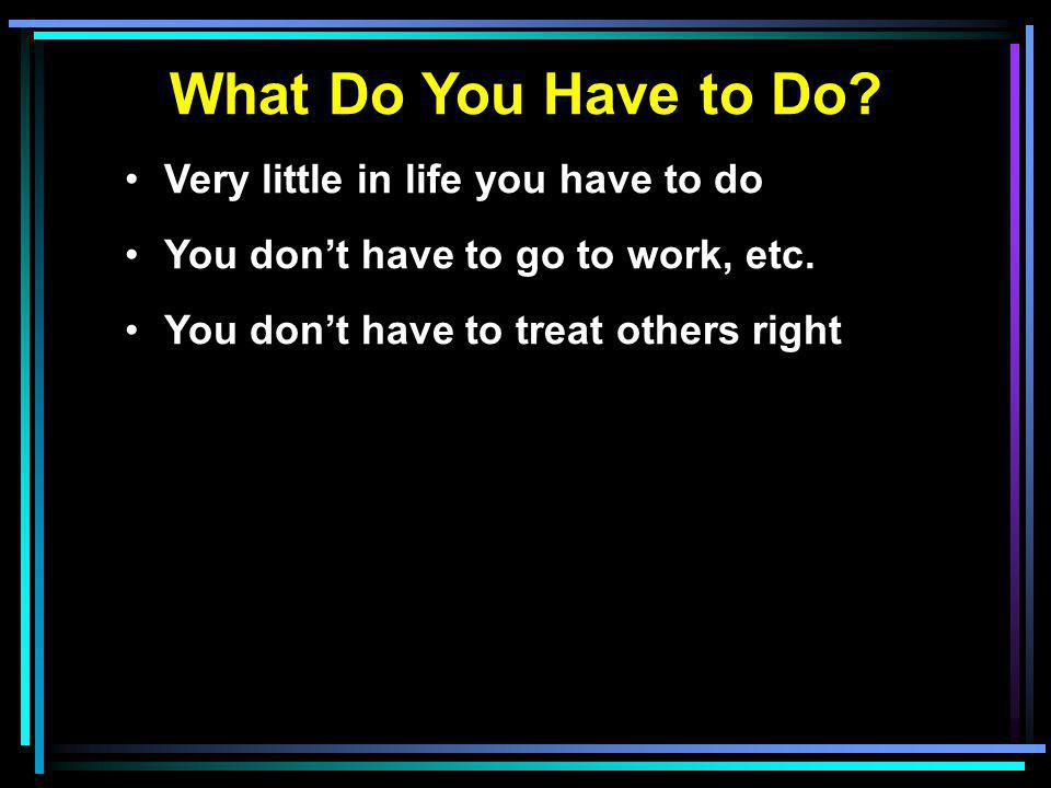 What Do You Have to Do.Very little in life you have to do You don't have to go to work, etc.
